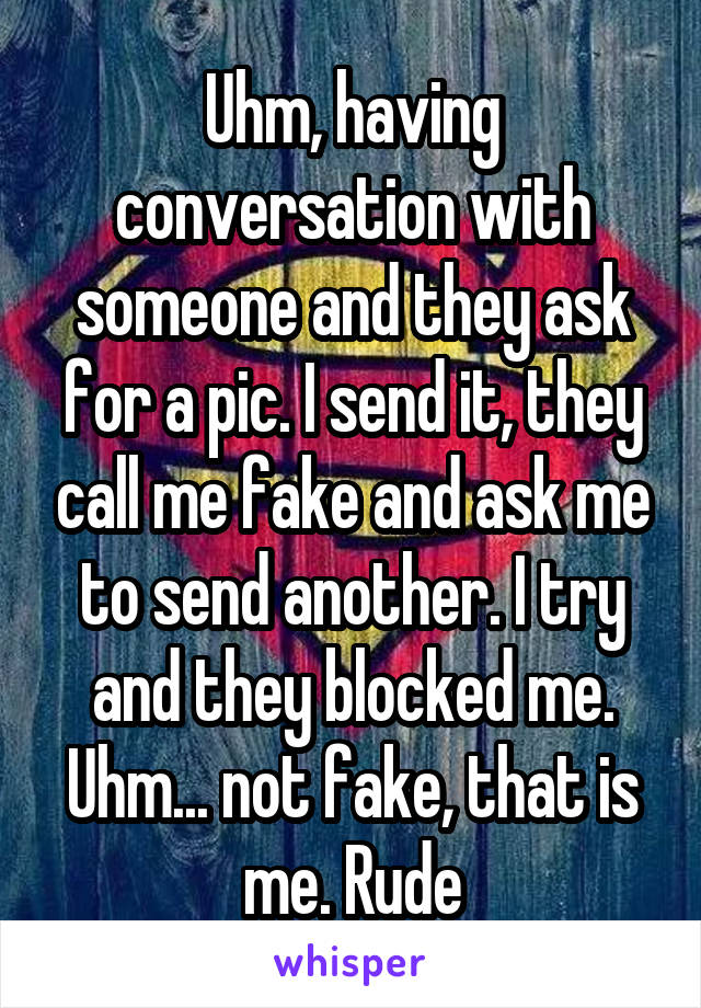Uhm, having conversation with someone and they ask for a pic. I send it, they call me fake and ask me to send another. I try and they blocked me. Uhm... not fake, that is me. Rude