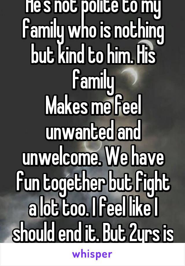 He's not polite to my family who is nothing but kind to him. His family Makes me feel unwanted and unwelcome. We have fun together but fight a lot too. I feel like I should end it. But 2yrs is long