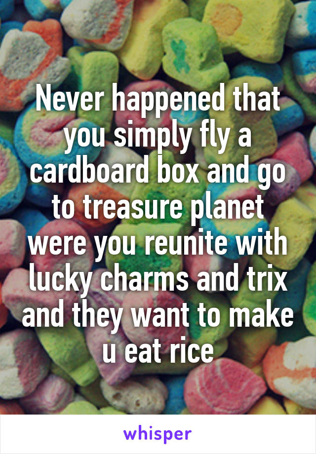 Never happened that you simply fly a cardboard box and go to treasure planet were you reunite with lucky charms and trix and they want to make u eat rice