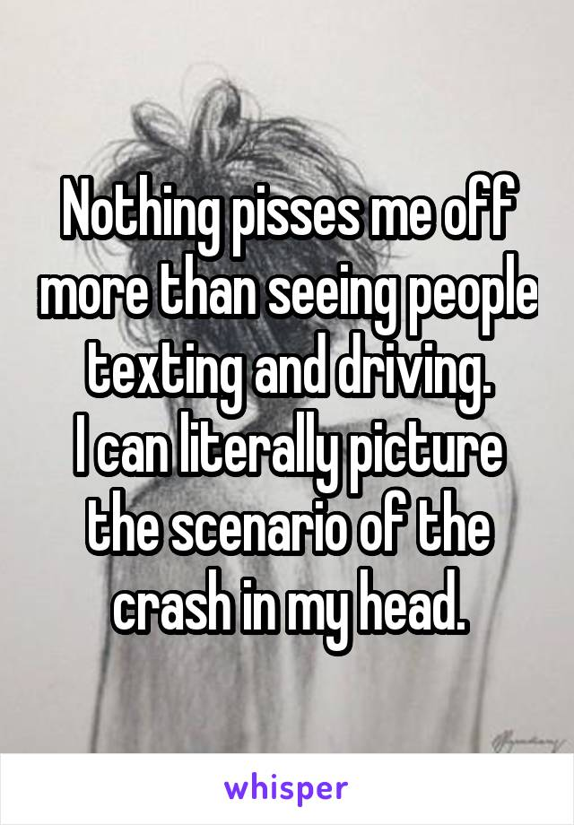 Nothing pisses me off more than seeing people texting and driving. I can literally picture the scenario of the crash in my head.