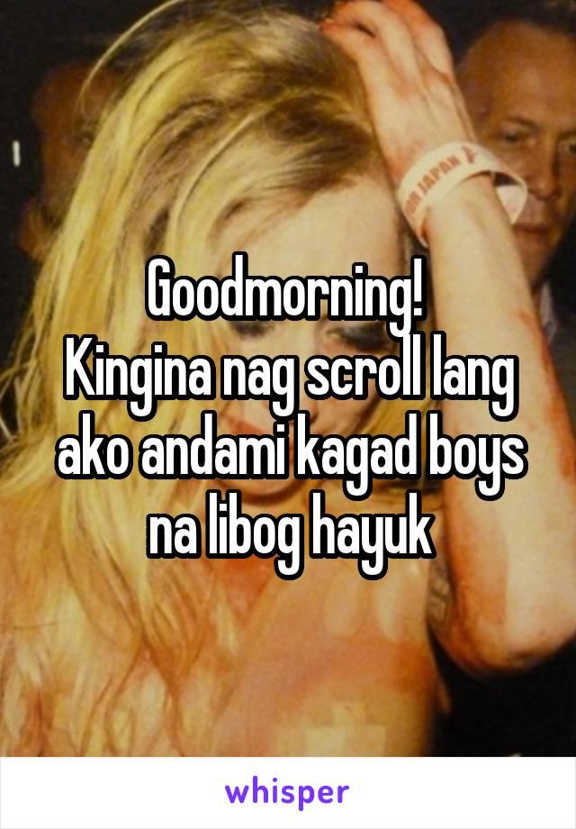 Goodmorning!  Kingina nag scroll lang ako andami kagad boys na libog hayuk