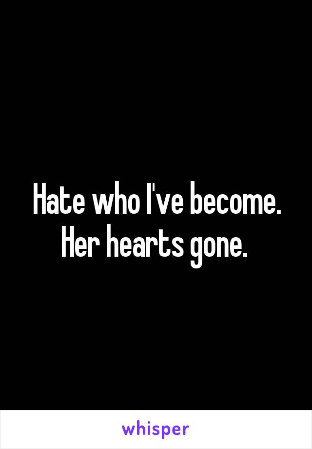 Hate who I've become. Her hearts gone.