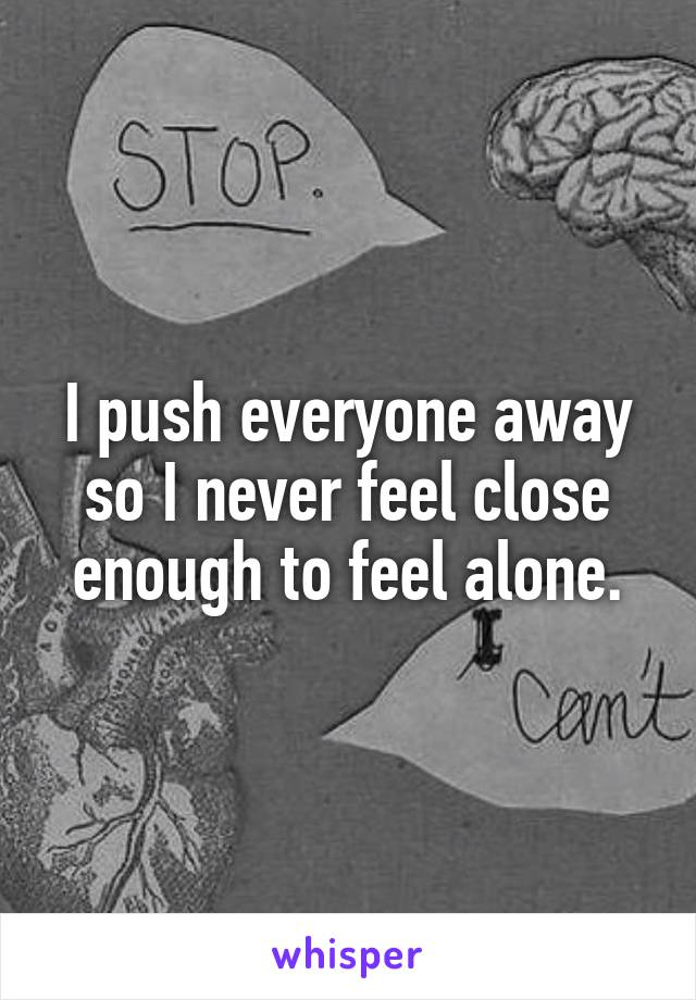 I push everyone away so I never feel close enough to feel alone.