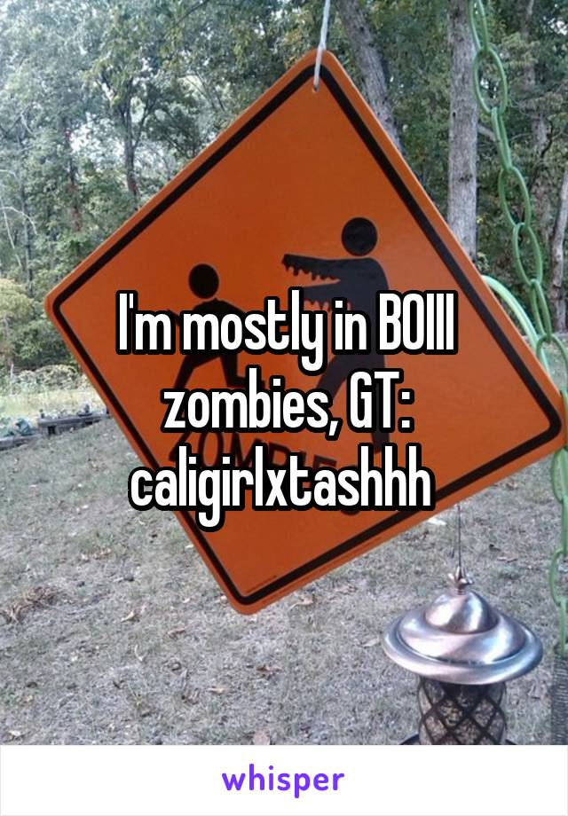 I'm mostly in BOIII zombies, GT: caligirlxtashhh
