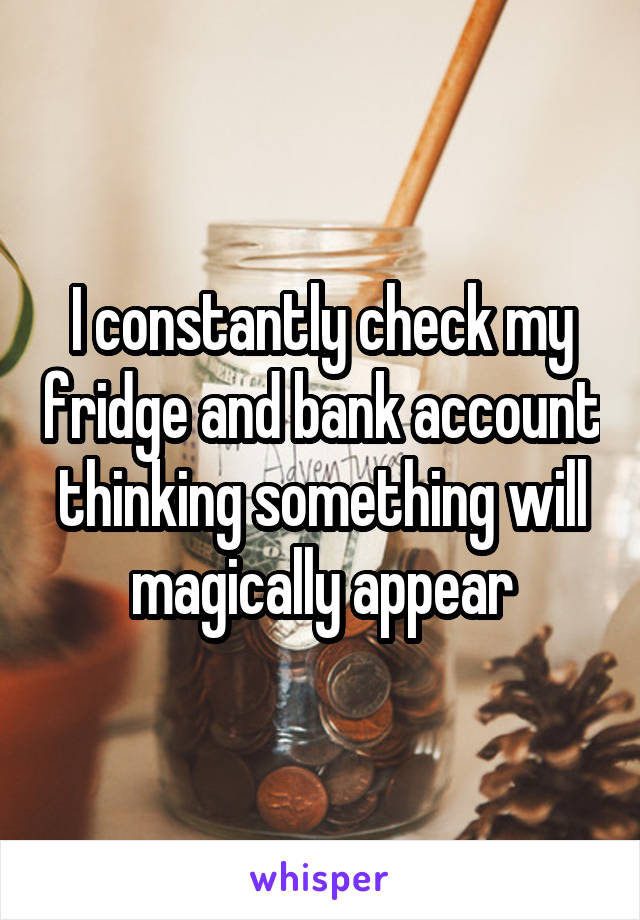 I constantly check my fridge and bank account thinking something will magically appear