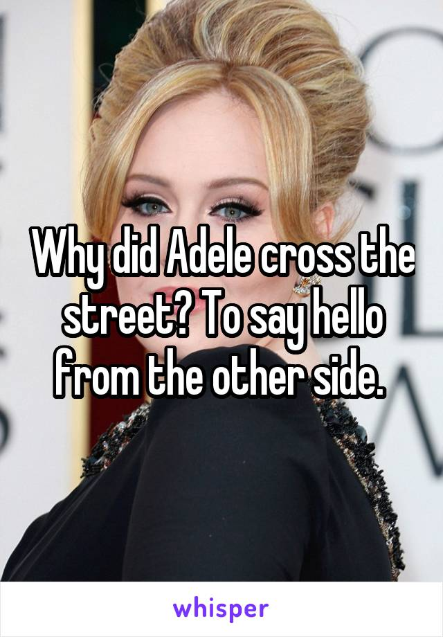 Why did Adele cross the street? To say hello from the other side.