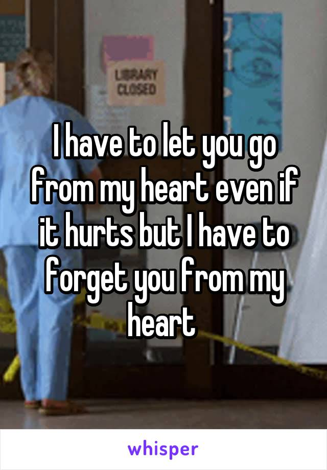 I have to let you go from my heart even if it hurts but I have to forget you from my heart