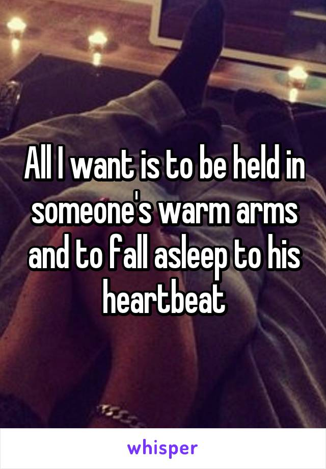 All I want is to be held in someone's warm arms and to fall asleep to his heartbeat