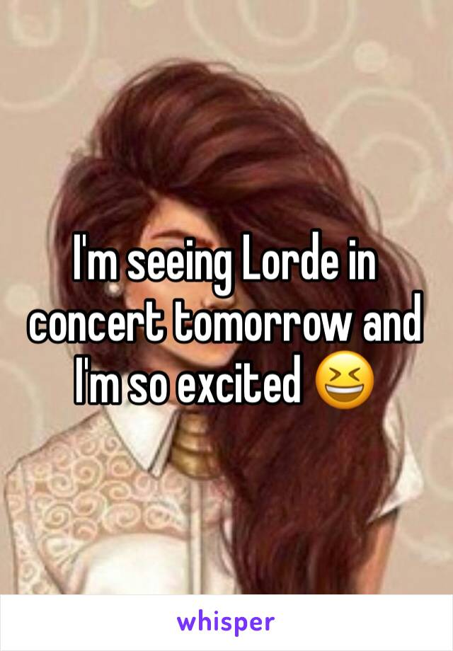 I'm seeing Lorde in concert tomorrow and I'm so excited 😆