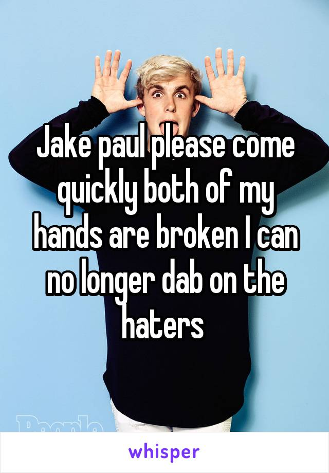 Jake paul please come quickly both of my hands are broken I can no longer dab on the haters