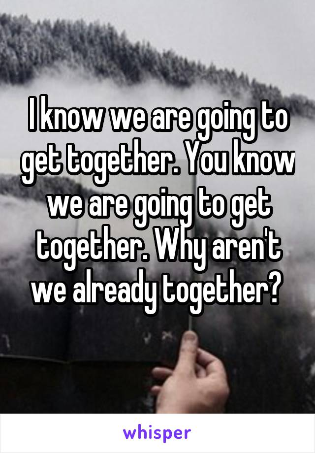 I know we are going to get together. You know we are going to get together. Why aren't we already together?