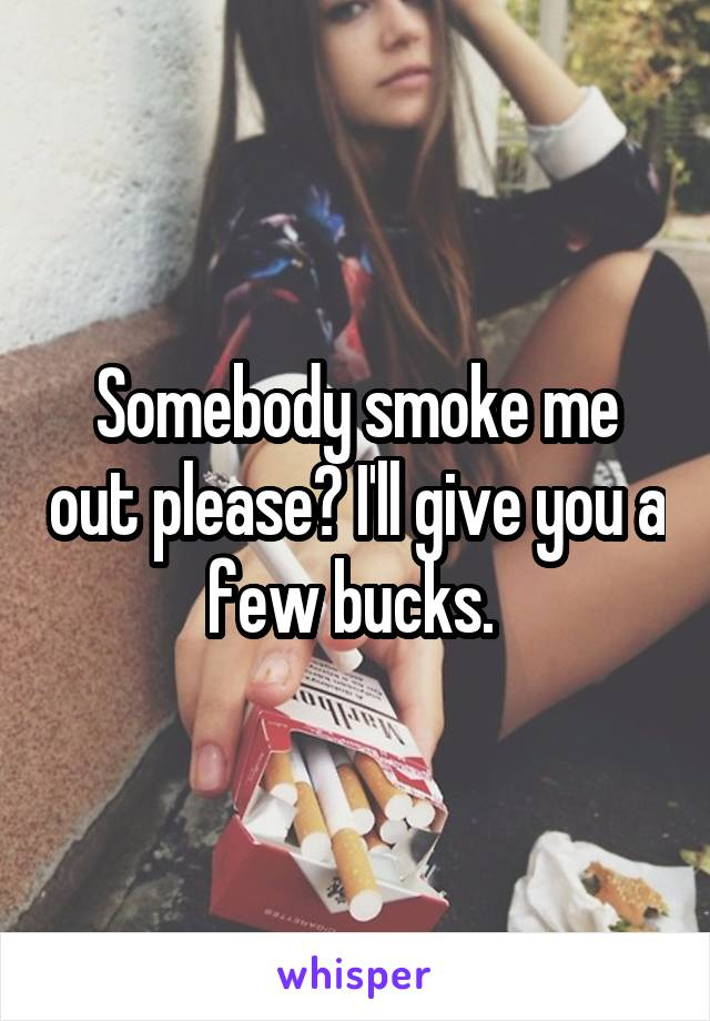 Somebody smoke me out please? I'll give you a few bucks.