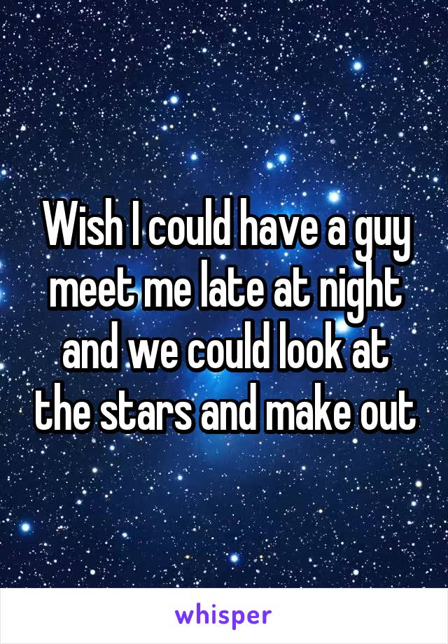 Wish I could have a guy meet me late at night and we could look at the stars and make out