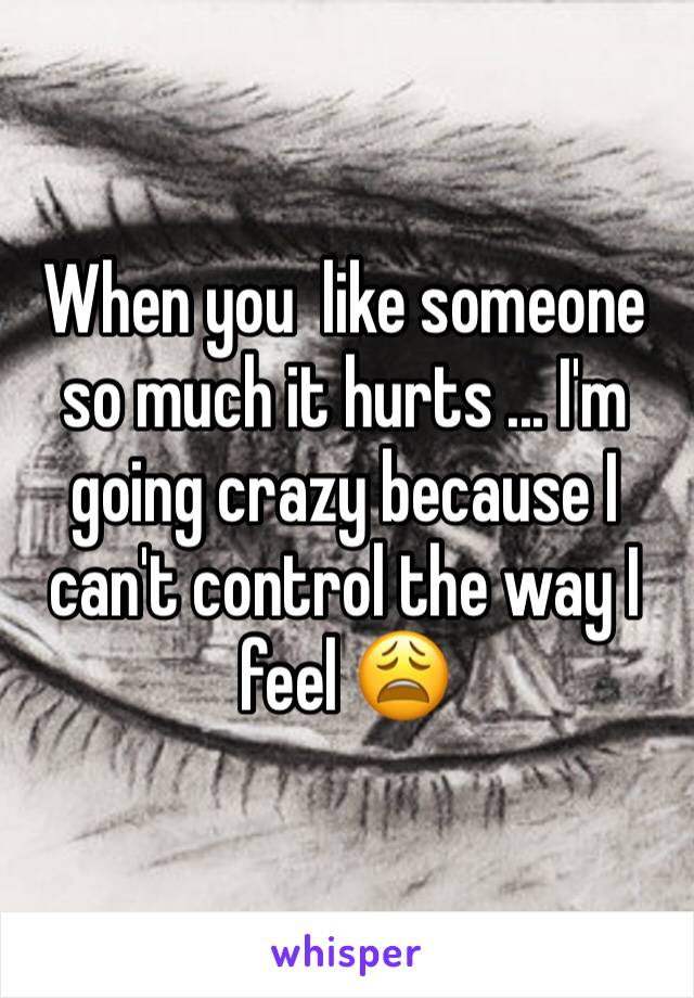 When you  like someone so much it hurts ... I'm going crazy because I can't control the way I feel 😩