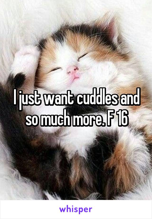 I just want cuddles and so much more. F 16