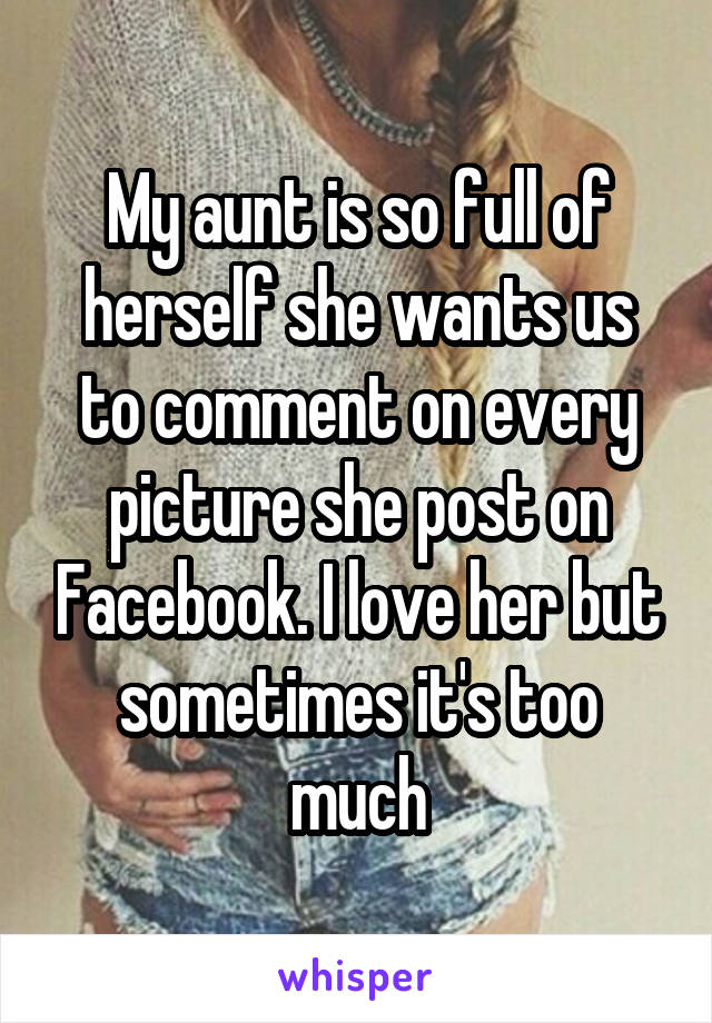 My aunt is so full of herself she wants us to comment on every picture she post on Facebook. I love her but sometimes it's too much