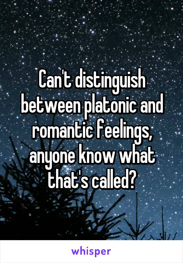 Can't distinguish between platonic and romantic feelings, anyone know what that's called?