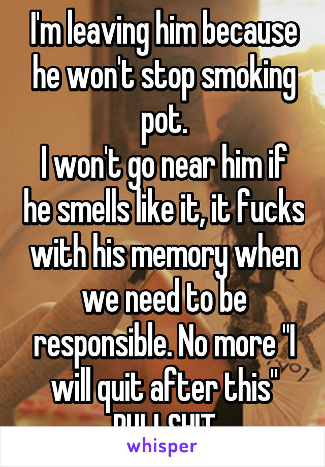 """I'm leaving him because he won't stop smoking pot. I won't go near him if he smells like it, it fucks with his memory when we need to be responsible. No more """"I will quit after this"""" BULLSHIT"""