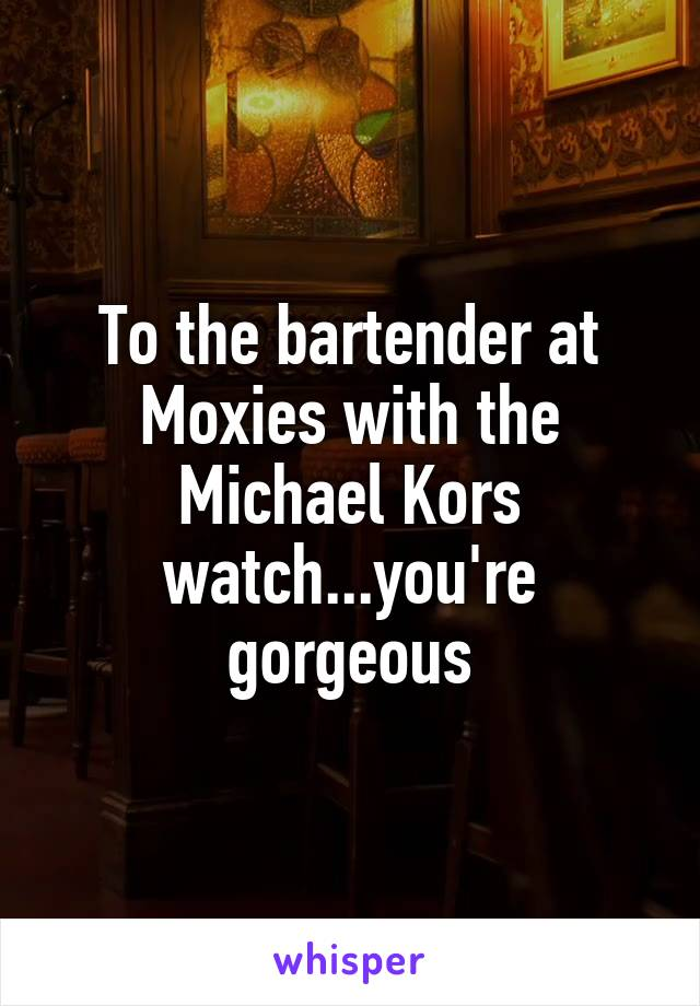 To the bartender at Moxies with the Michael Kors watch...you're gorgeous
