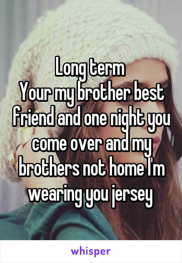 Long term  Your my brother best friend and one night you come over and my brothers not home I'm wearing you jersey