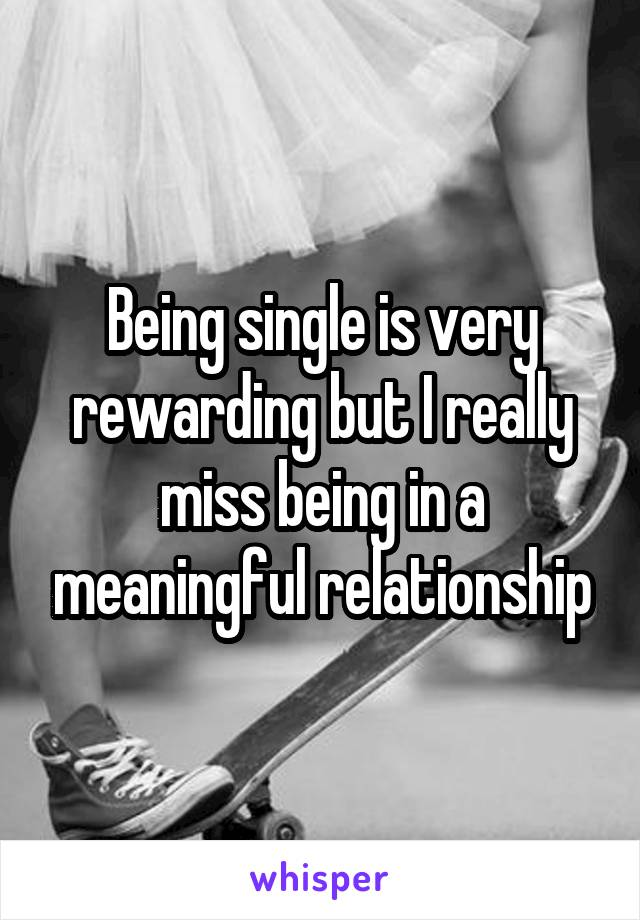 Being single is very rewarding but I really miss being in a meaningful relationship