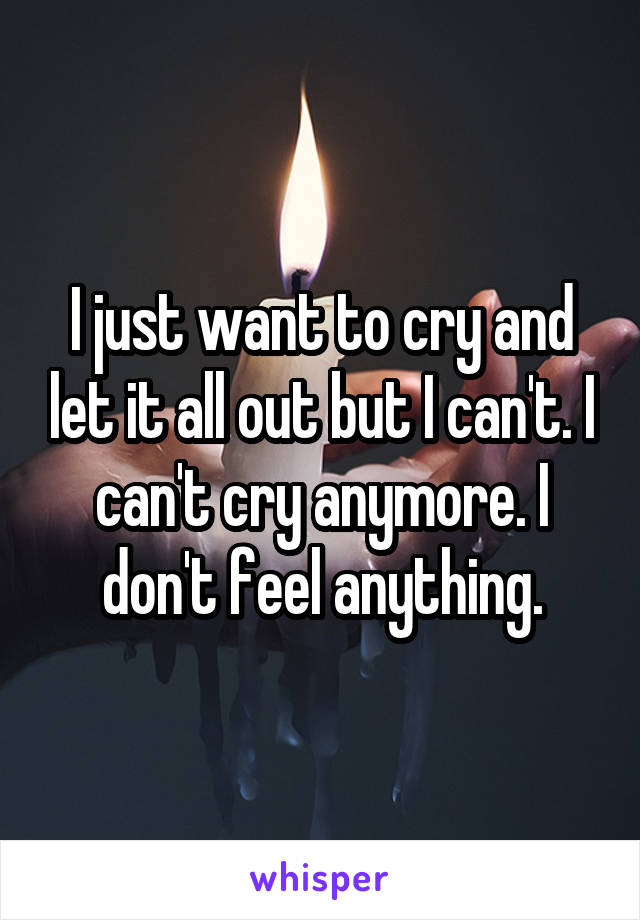 I just want to cry and let it all out but I can't. I can't cry anymore. I don't feel anything.