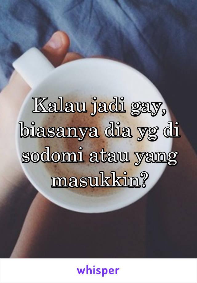 Kalau jadi gay, biasanya dia yg di sodomi atau yang masukkin?