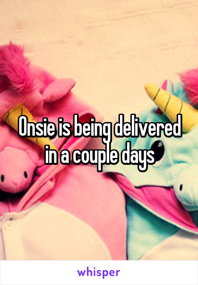 Onsie is being delivered in a couple days