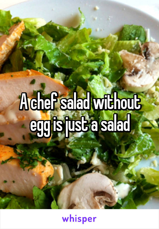 A chef salad without egg is just a salad