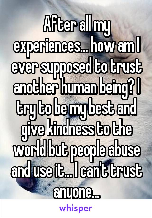 After all my experiences... how am I ever supposed to trust another human being? I try to be my best and give kindness to the world but people abuse and use it... I can't trust anyone...