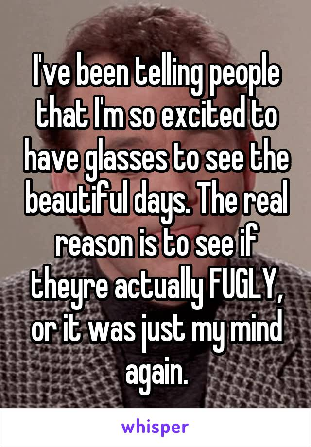 I've been telling people that I'm so excited to have glasses to see the beautiful days. The real reason is to see if theyre actually FUGLY, or it was just my mind again.