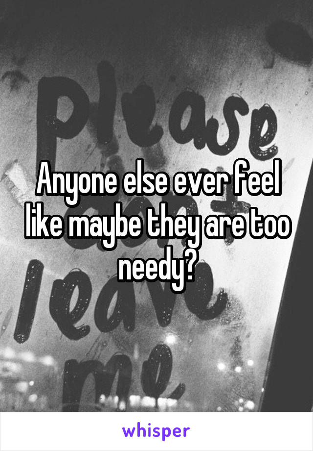 Anyone else ever feel like maybe they are too needy?