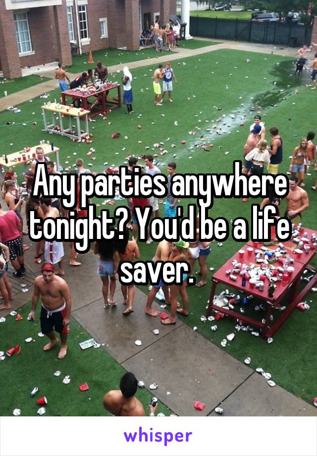 Any parties anywhere tonight? You'd be a life saver.