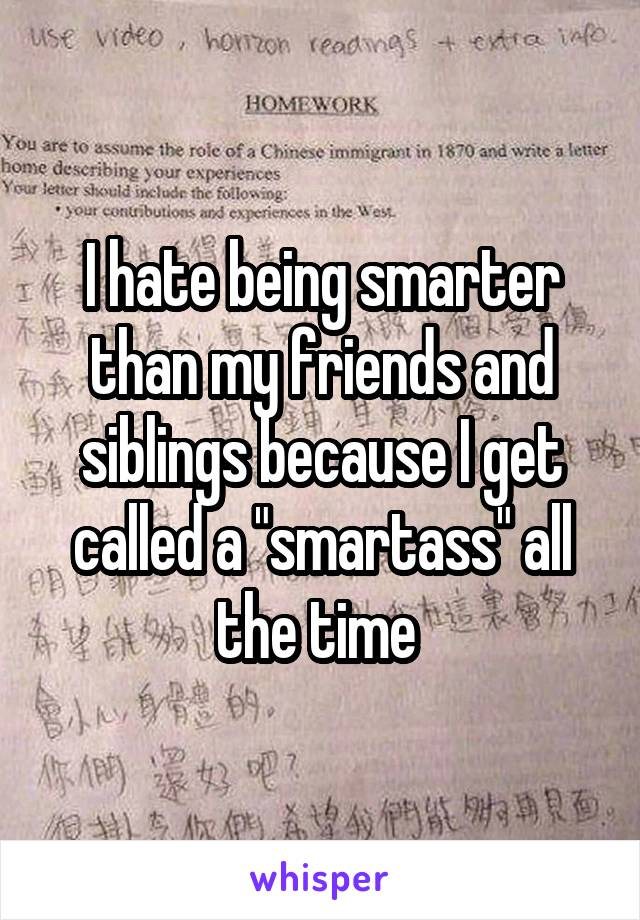 """I hate being smarter than my friends and siblings because I get called a """"smartass"""" all the time"""
