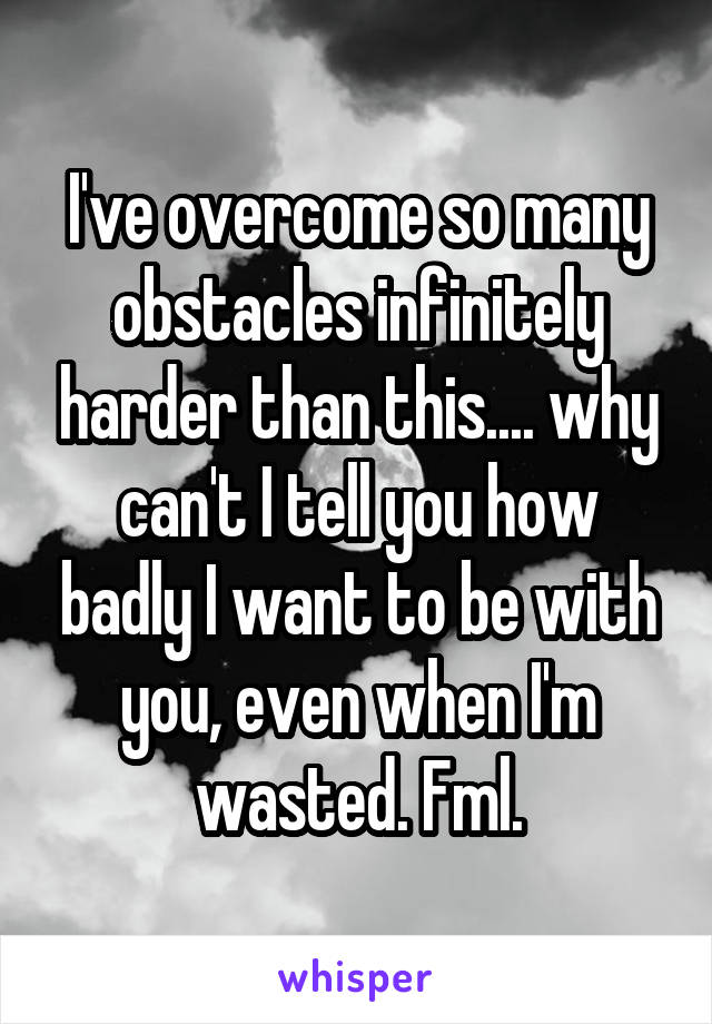 I've overcome so many obstacles infinitely harder than this.... why can't I tell you how badly I want to be with you, even when I'm wasted. Fml.