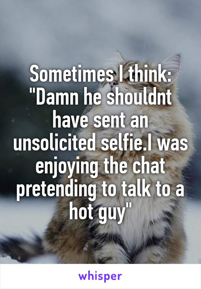 "Sometimes I think: ""Damn he shouldnt have sent an unsolicited selfie.I was enjoying the chat pretending to talk to a hot guy"""