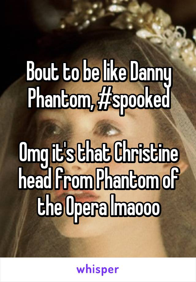 Bout to be like Danny Phantom, #spooked  Omg it's that Christine head from Phantom of the Opera lmaooo