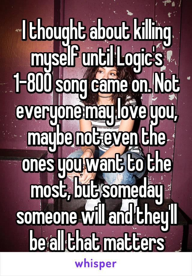 I thought about killing myself until Logic's 1-800 song came on. Not everyone may love you, maybe not even the ones you want to the most, but someday someone will and they'll be all that matters