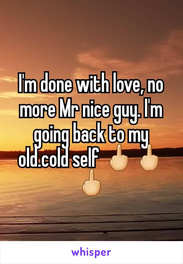 I'm done with love, no more Mr nice guy. I'm going back to my old.cold self 🖕🖕🖕