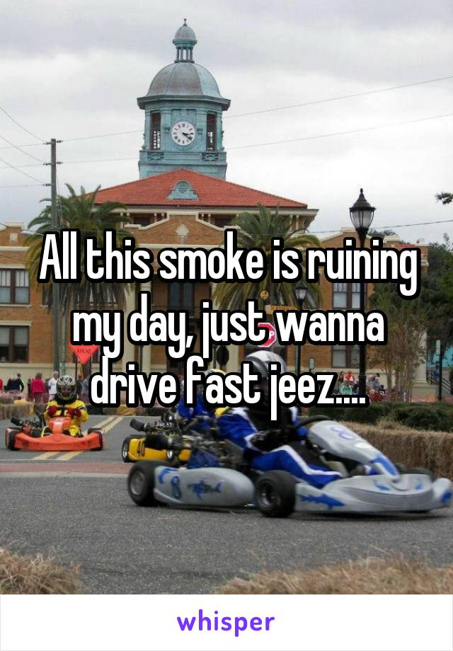 All this smoke is ruining my day, just wanna drive fast jeez....