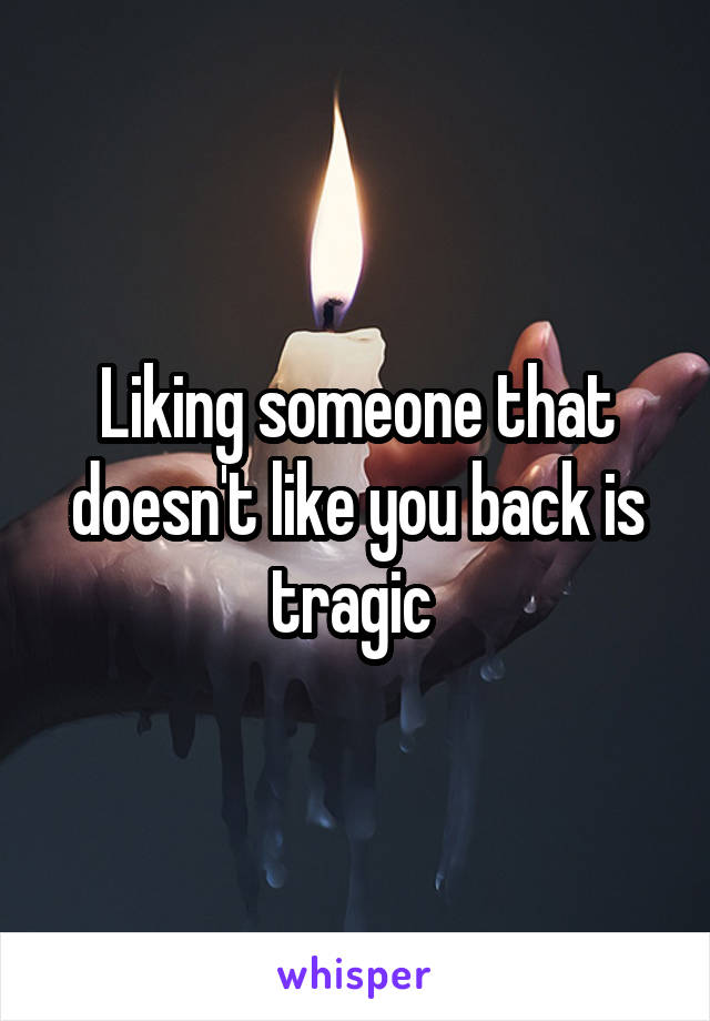 Liking someone that doesn't like you back is tragic
