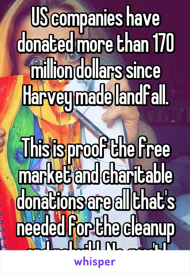 US companies have donated more than 170 million dollars since Harvey made landfall.  This is proof the free market and charitable donations are all that's needed for the cleanup and rebuild. No gov't!