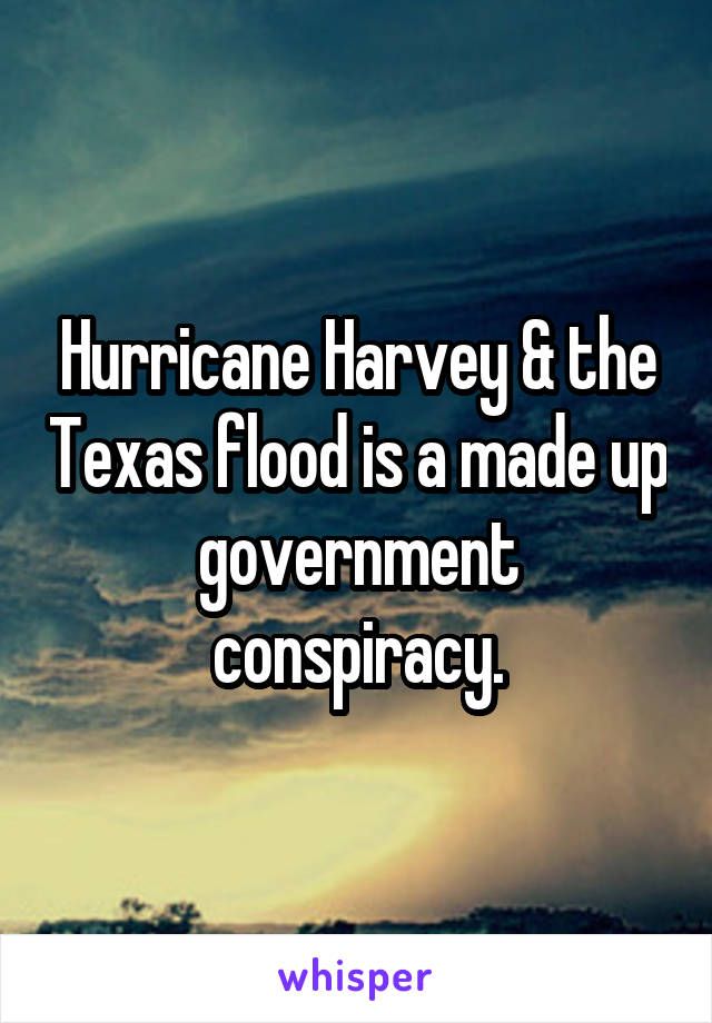 Hurricane Harvey & the Texas flood is a made up government conspiracy.