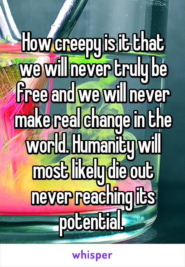 How creepy is it that we will never truly be free and we will never make real change in the world. Humanity will most likely die out never reaching its potential.