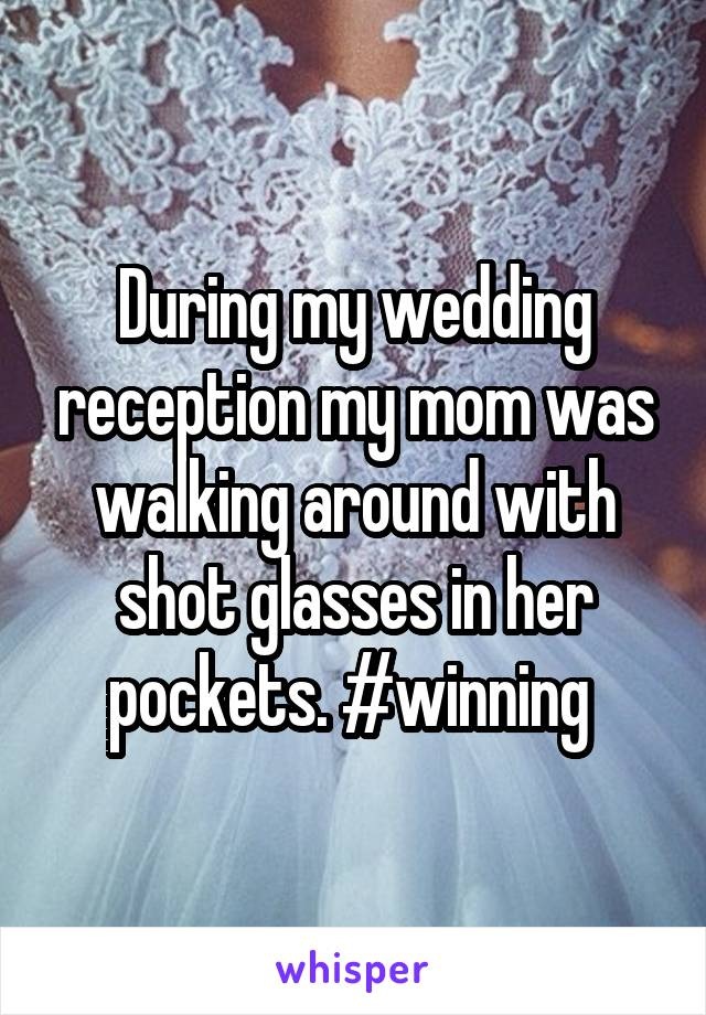 During my wedding reception my mom was walking around with shot glasses in her pockets. #winning