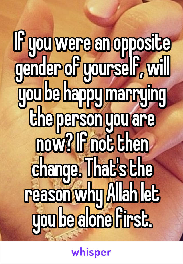 If you were an opposite gender of yourself, will you be happy marrying the person you are now? If not then change. That's the reason why Allah let you be alone first.