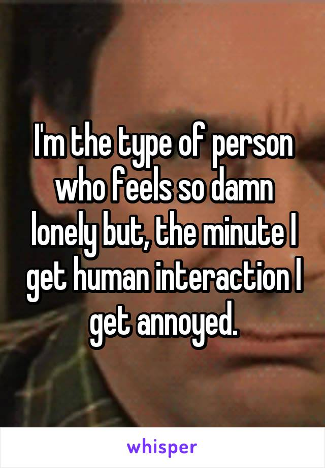 I'm the type of person who feels so damn lonely but, the minute I get human interaction I get annoyed.