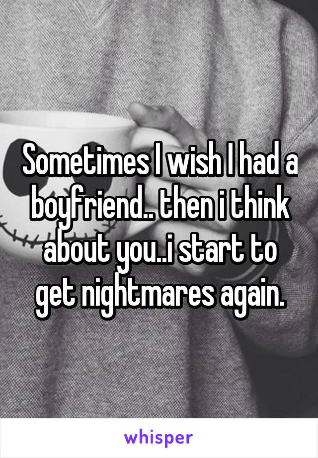 Sometimes I wish I had a boyfriend.. then i think about you..i start to get nightmares again.