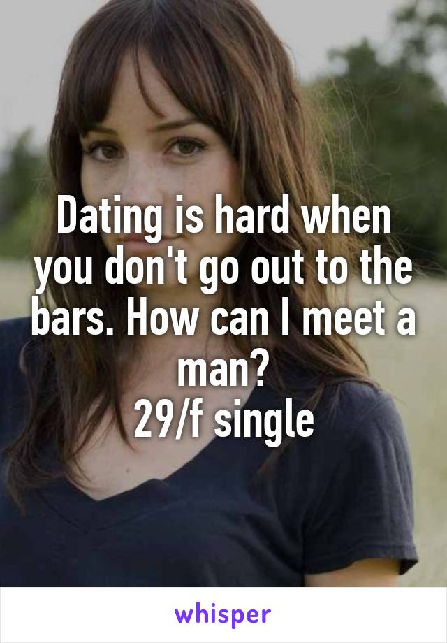 Dating is hard when you don't go out to the bars. How can I meet a man? 29/f single