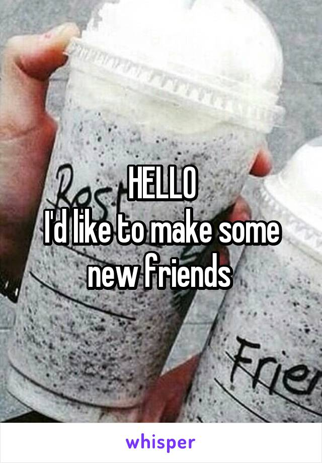 HELLO I'd like to make some new friends